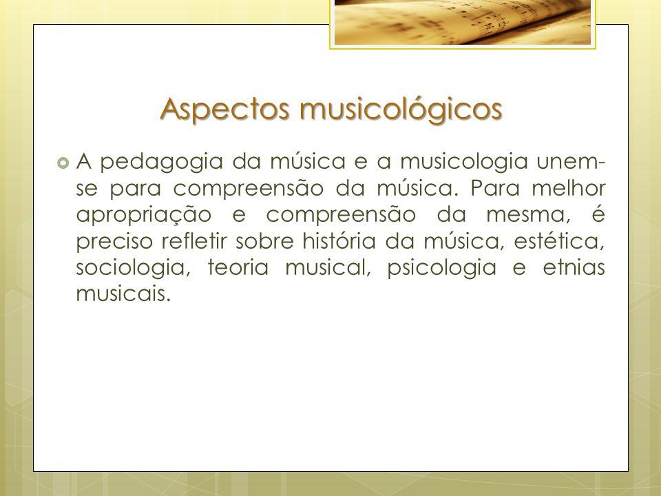 Aspectos musicológicos  A pedagogia da música e a musicologia unem- se para compreensão da música. Para melhor apropriação e compreensão da mesma, é