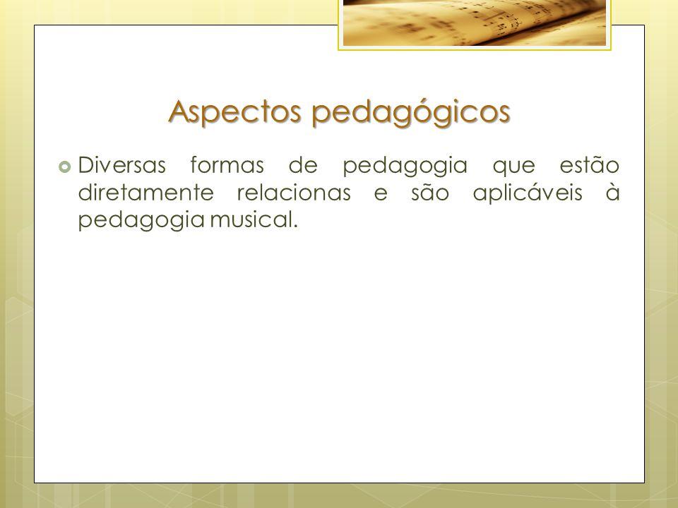 Aspectos pedagógicos  Diversas formas de pedagogia que estão diretamente relacionas e são aplicáveis à pedagogia musical.