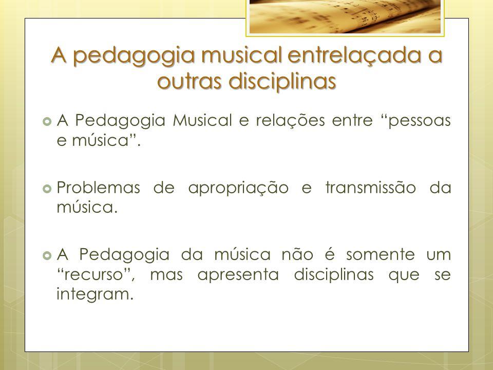 """A pedagogia musical entrelaçada a outras disciplinas  A Pedagogia Musical e relações entre """"pessoas e música"""".  Problemas de apropriação e transmiss"""