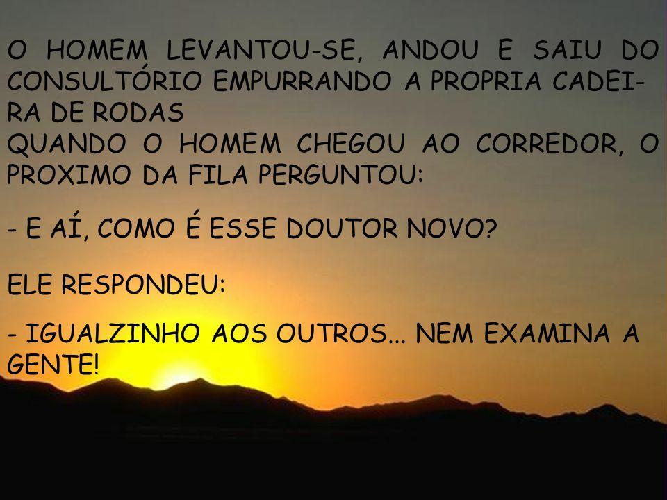 laufernando@ig.com.br O HOMEM LEVANTOU-SE, ANDOU E SAIU DO CONSULTÓRIO EMPURRANDO A PROPRIA CADEI- RA DE RODAS QUANDO O HOMEM CHEGOU AO CORREDOR, O PR