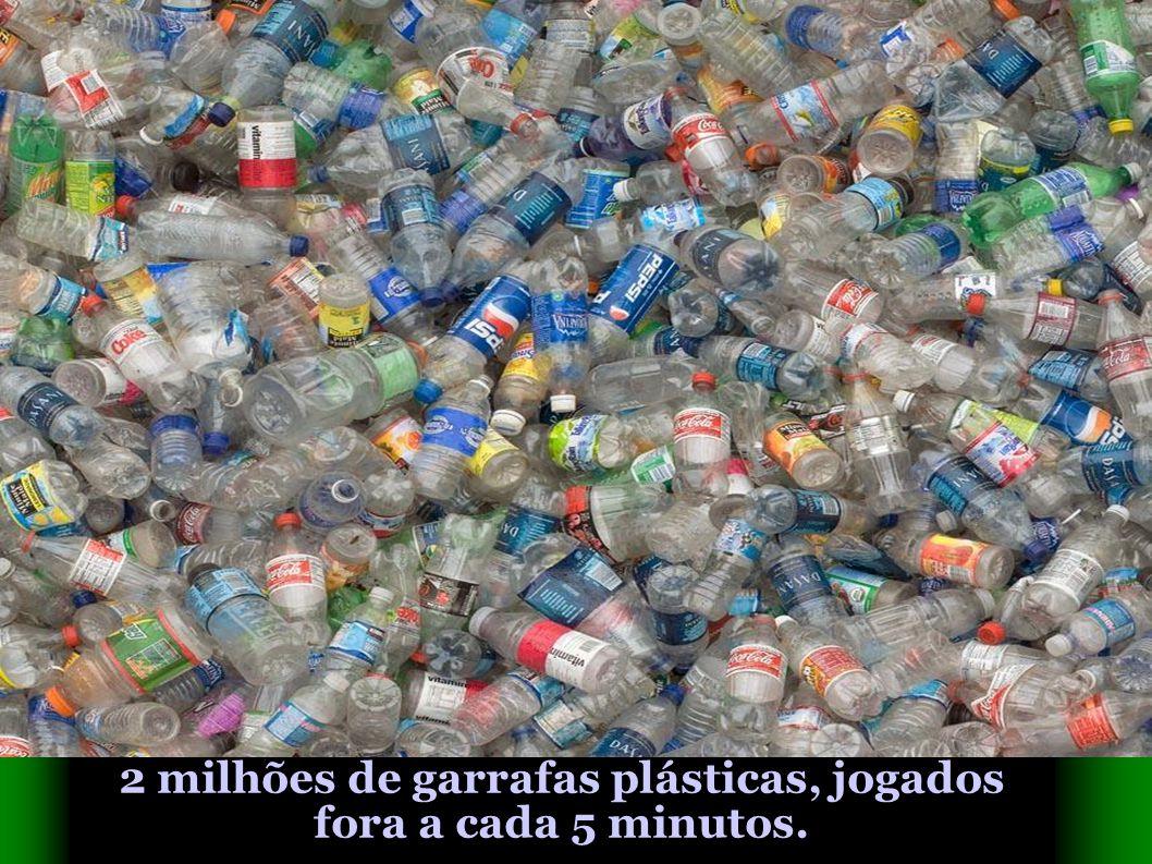 2 milhões de garrafas plásticas, jogados fora a cada 5 minutos.