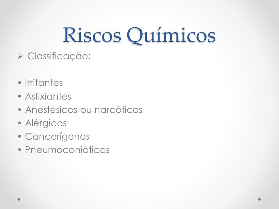 Riscos Químicos  Classificação: Irritantes Asfixiantes Anestésicos ou narcóticos Alérgicos Cancerígenos Pneumoconióticos