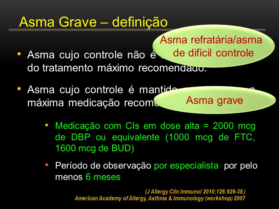 Asma cujo controle não é atingido a despeito do tratamento máximo recomendado. Asma Grave – definição (J Allergy Clin Immunol 2010;126:926-38.) Asma c