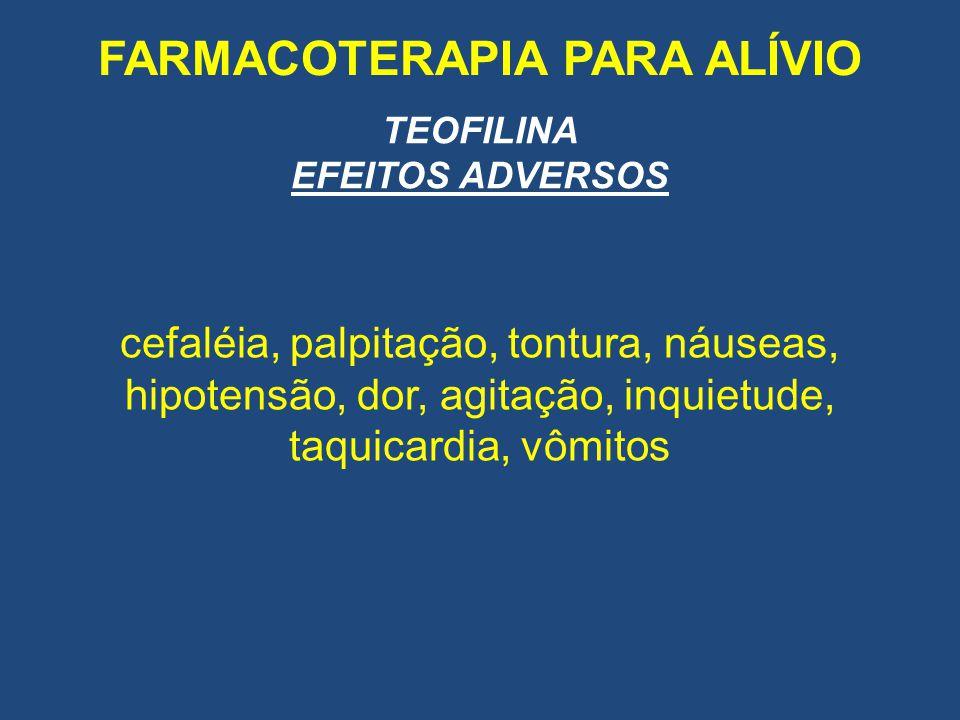 FARMACOTERAPIA PARA ALÍVIO TEOFILINA EFEITOS ADVERSOS cefaléia, palpitação, tontura, náuseas, hipotensão, dor, agitação, inquietude, taquicardia, vômi