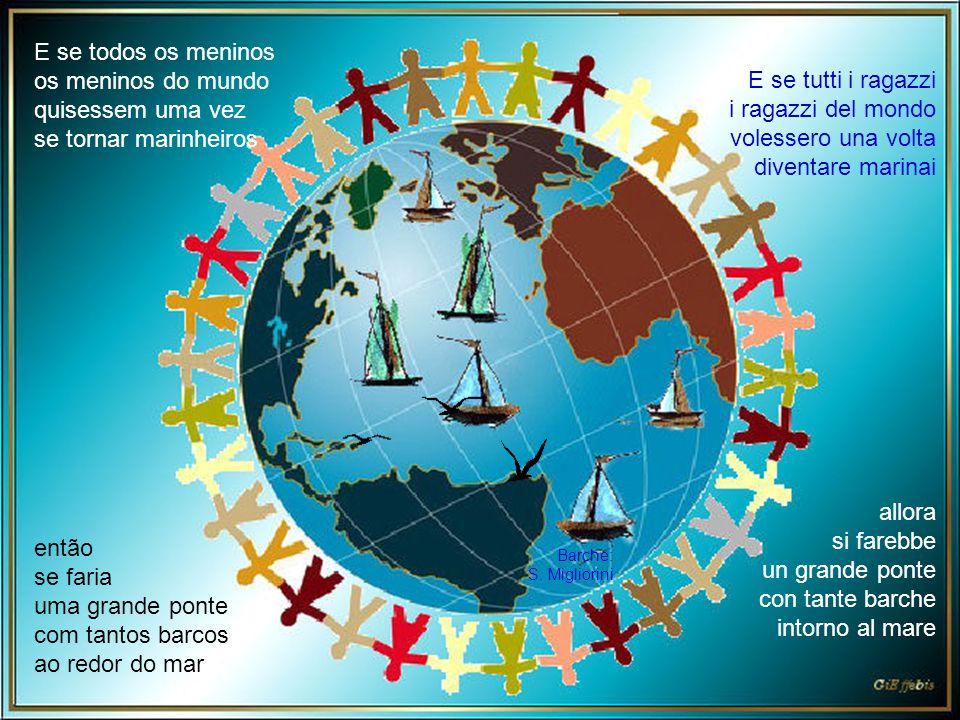 E se tutti i ragazzi i ragazzi del mondo volessero una volta diventare marinai allora si farebbe un grande ponte con tante barche intorno al mare Barche: S.