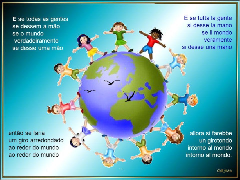 E se tutta la gente si desse la mano se il mondo veramente si desse una mano allora si farebbe un girotondo intorno al mondo intorno al mondo.