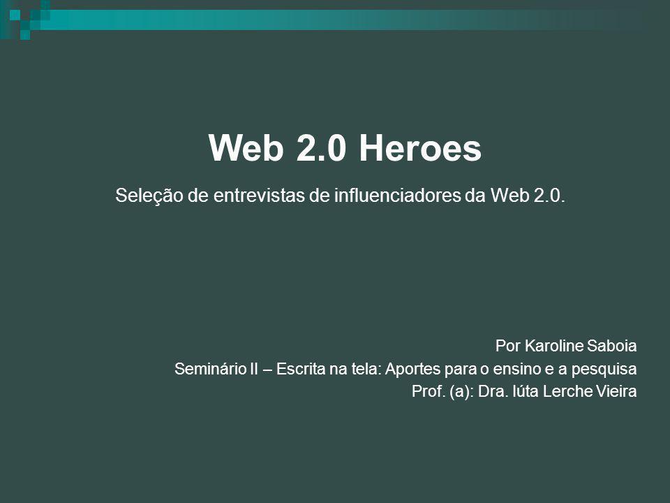 Web 2.0 Heroes Seleção de entrevistas de influenciadores da Web 2.0. Por Karoline Saboia Seminário II – Escrita na tela: Aportes para o ensino e a pes