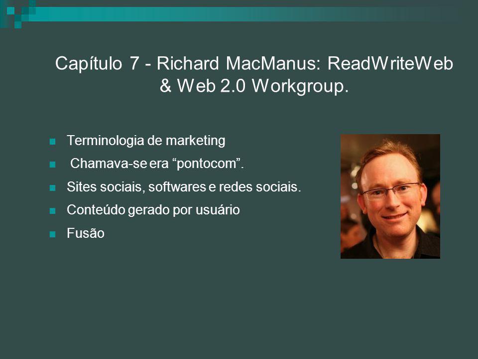 "Capítulo 7 - Richard MacManus: ReadWriteWeb & Web 2.0 Workgroup. Terminologia de marketing Chamava-se era ""pontocom"". Sites sociais, softwares e redes"