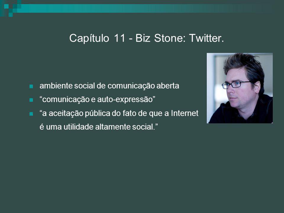 """Capítulo 11 - Biz Stone: Twitter. ambiente social de comunicação aberta """"comunicação e auto-expressão"""" """"a aceitação pública do fato de que a Internet"""