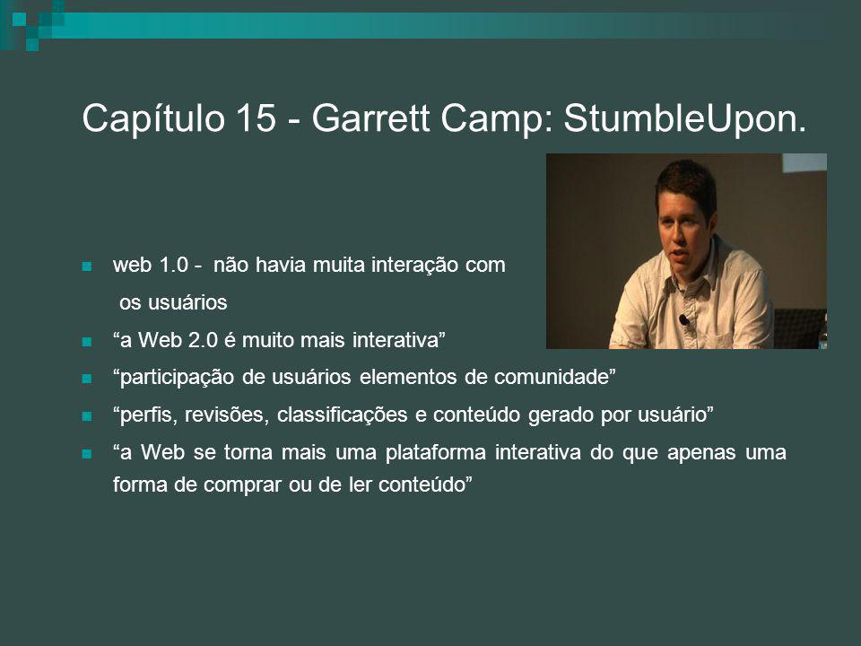 """Capítulo 15 - Garrett Camp: StumbleUpon. web 1.0 - não havia muita interação com os usuários """"a Web 2.0 é muito mais interativa"""" """"participação de usuá"""