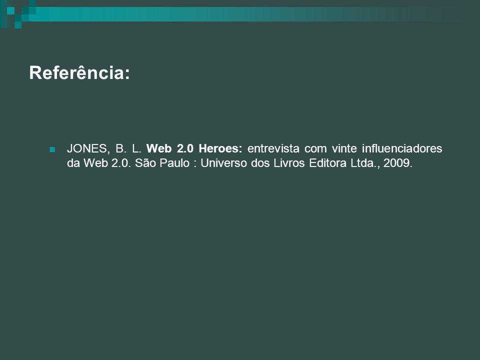 Referência: JONES, B. L. Web 2.0 Heroes: entrevista com vinte influenciadores da Web 2.0. São Paulo : Universo dos Livros Editora Ltda., 2009.