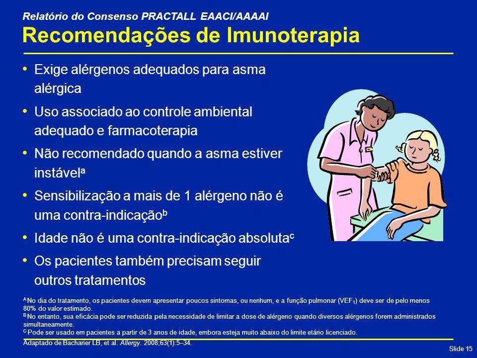 Slide 15 Recomendações de Imunoterapia Exige alérgenos adequados para asma alérgica Uso associado ao controle ambiental adequado e farmacoterapia Não recomendado quando a asma estiver instável a Sensibilização a mais de 1 alérgeno não é uma contra-indicação b Idade não é uma contra-indicação absoluta c Os pacientes também precisam seguir outros tratamentos A No dia do tratamento, os pacientes devem apresentar poucos sintomas, ou nenhum, e a função pulmonar (VEF 1 ) deve ser de pelo menos 80% do valor estimado.