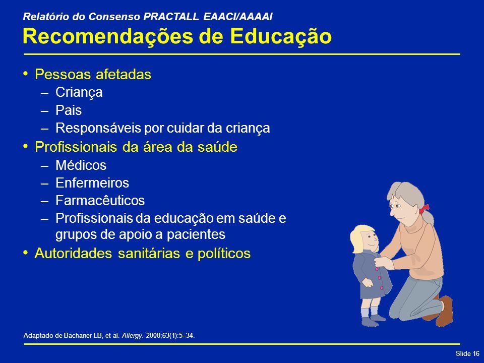 Slide 16 Pessoas afetadas –Criança –Pais –Responsáveis por cuidar da criança Profissionais da área da saúde –Médicos –Enfermeiros –Farmacêuticos –Profissionais da educação em saúde e grupos de apoio a pacientes Autoridades sanitárias e políticos Recomendações de Educação Adaptado de Bacharier LB, et al.
