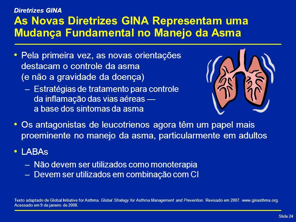 Slide 24 As Novas Diretrizes GINA Representam uma Mudança Fundamental no Manejo da Asma Pela primeira vez, as novas orientações destacam o controle da asma (e não a gravidade da doença) –Estratégias de tratamento para controle da inflamação das vias aéreas — a base dos sintomas da asma Os antagonistas de leucotrienos agora têm um papel mais proeminente no manejo da asma, particularmente em adultos LABAs –Não devem ser utilizados como monoterapia –Devem ser utilizados em combinação com CI Texto adaptado de Global Initiative for Asthma.