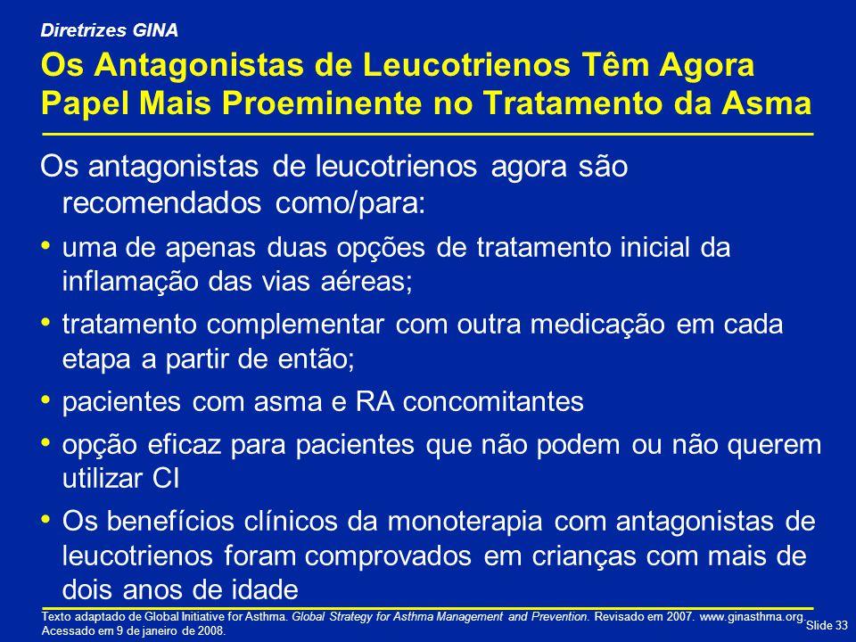 Slide 33 Os Antagonistas de Leucotrienos Têm Agora Papel Mais Proeminente no Tratamento da Asma Os antagonistas de leucotrienos agora são recomendados como/para: uma de apenas duas opções de tratamento inicial da inflamação das vias aéreas; tratamento complementar com outra medicação em cada etapa a partir de então; pacientes com asma e RA concomitantes opção eficaz para pacientes que não podem ou não querem utilizar CI Os benefícios clínicos da monoterapia com antagonistas de leucotrienos foram comprovados em crianças com mais de dois anos de idade Texto adaptado de Global Initiative for Asthma.