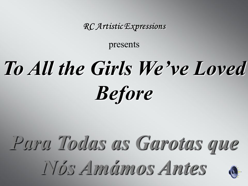 To All the Girls We've Loved Before Para Todas as Garotas que Nós Amámos Antes RC Artistic Expressions presents