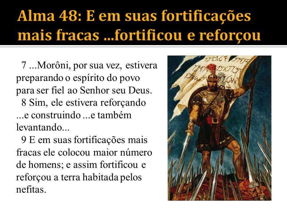 7...Morôni, por sua vez, estivera preparando o espírito do povo para ser fiel ao Senhor seu Deus. 8 Sim, ele estivera reforçando...e construindo...e t