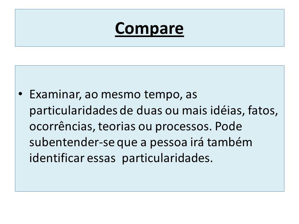 Compare Examinar, ao mesmo tempo, as particularidades de duas ou mais idéias, fatos, ocorrências, teorias ou processos. Pode subentender-se que a pess