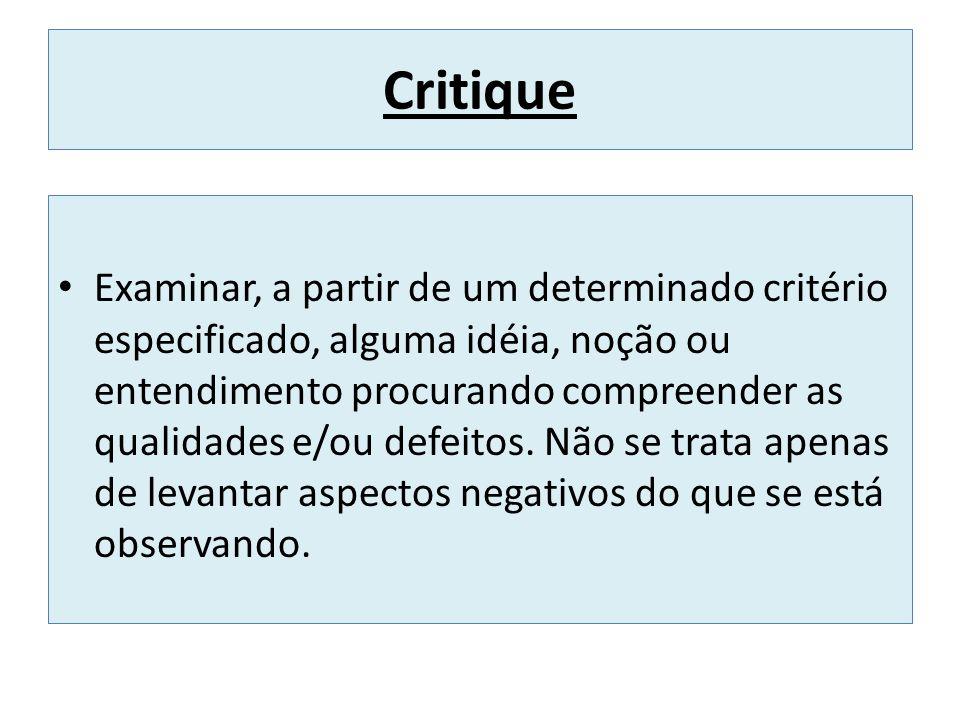 Critique Examinar, a partir de um determinado critério especificado, alguma idéia, noção ou entendimento procurando compreender as qualidades e/ou def