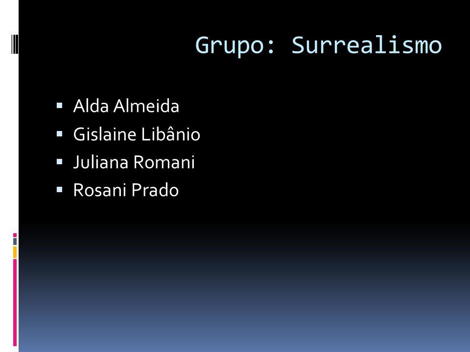Grupo: Surrealismo  Alda Almeida  Gislaine Libânio  Juliana Romani  Rosani Prado