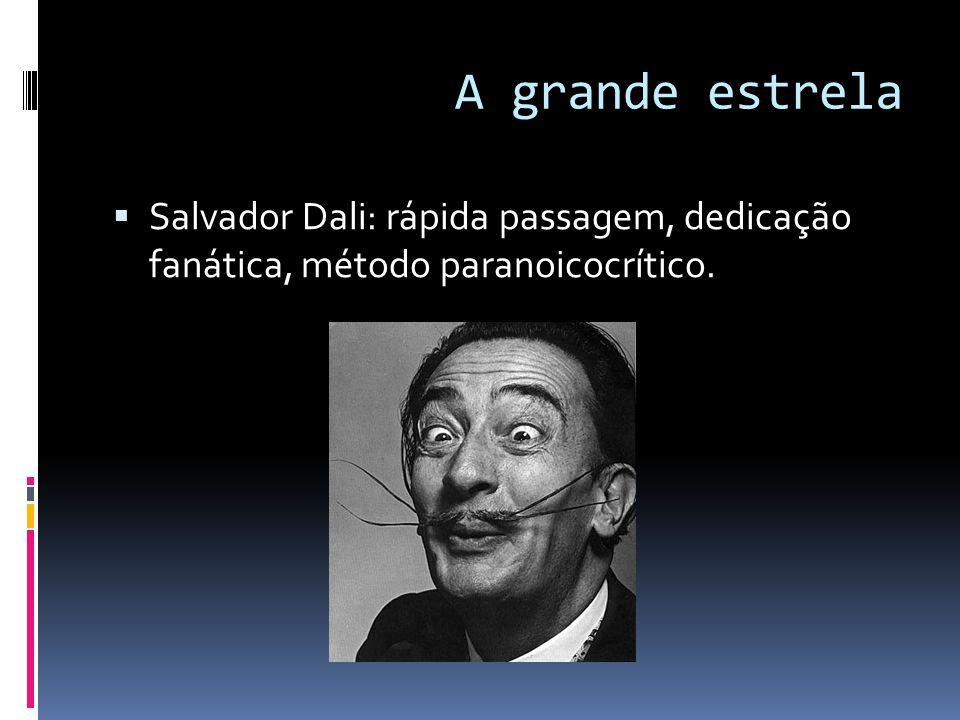A grande estrela  Salvador Dali: rápida passagem, dedicação fanática, método paranoicocrítico.