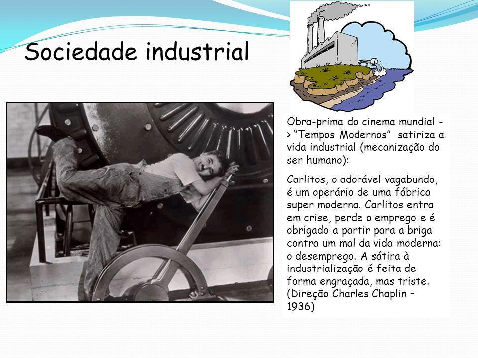 Sociedade industrial Obra-prima do cinema mundial - > Tempos Modernos satiriza a vida industrial (mecanização do ser humano): Carlitos, o adorável vagabundo, é um operário de uma fábrica super moderna.