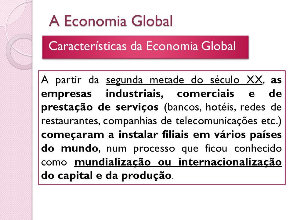 A Economia Global Características da Economia Global A partir da segunda metade do século XX, as empresas industriais, comerciais e de prestação de se