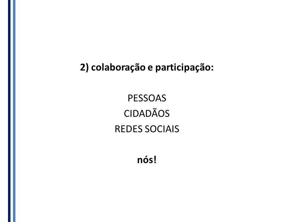 2) colaboração e participação: PESSOAS CIDADÃOS REDES SOCIAIS nós!