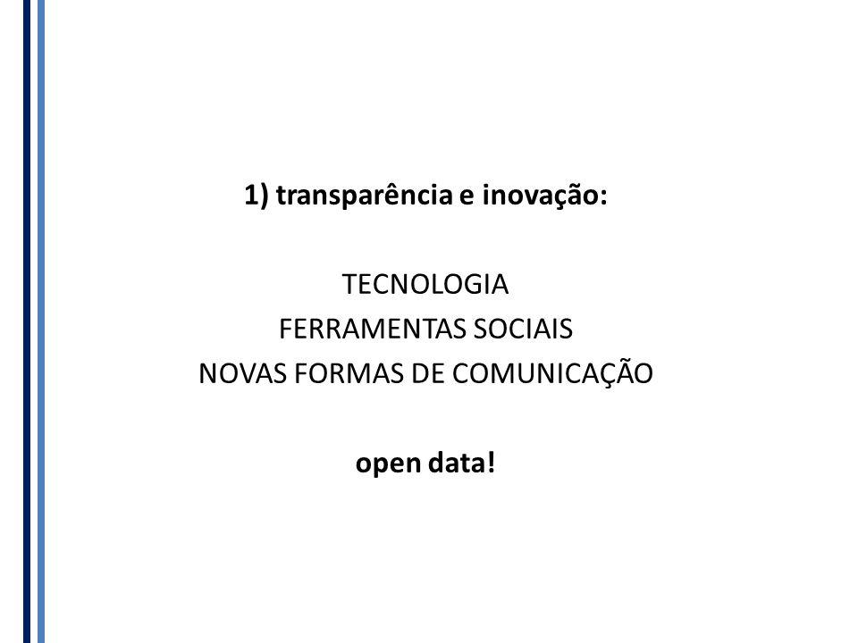 1) transparência e inovação: TECNOLOGIA FERRAMENTAS SOCIAIS NOVAS FORMAS DE COMUNICAÇÃO open data!