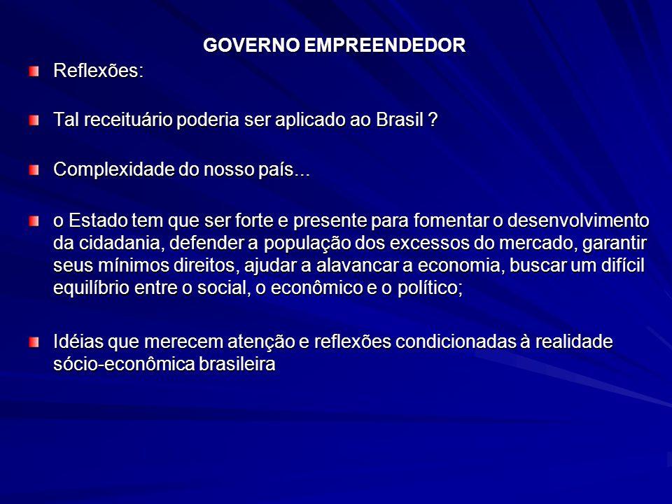 GOVERNO EMPREENDEDOR Reflexões: Tal receituário poderia ser aplicado ao Brasil ? Complexidade do nosso país... o Estado tem que ser forte e presente p