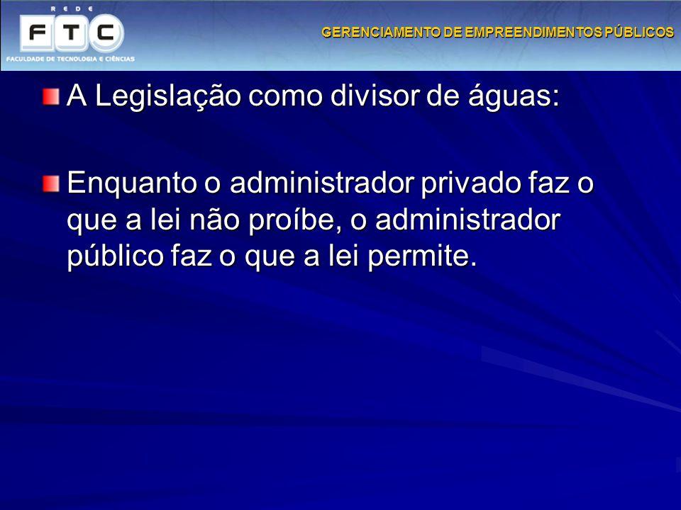 GERENCIAMENTO DE EMPREENDIMENTOS PÚBLICOS A Legislação como divisor de águas: Enquanto o administrador privado faz o que a lei não proíbe, o administr