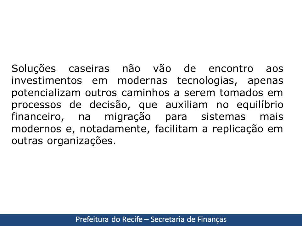 Prefeitura do Recife – Secretaria de Finanças Soluções caseiras não vão de encontro aos investimentos em modernas tecnologias, apenas potencializam ou