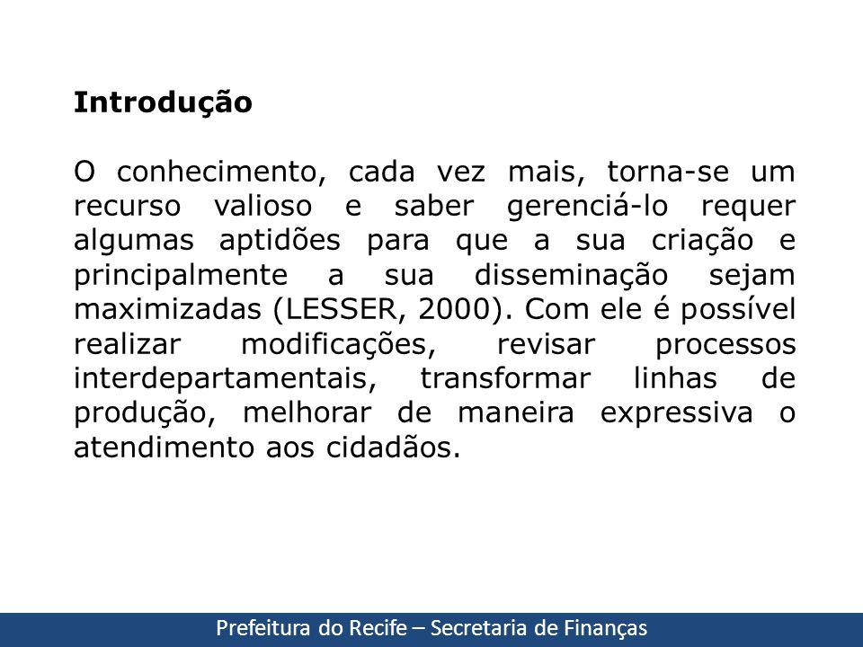 Prefeitura do Recife – Secretaria de Finanças Introdução O conhecimento, cada vez mais, torna-se um recurso valioso e saber gerenciá-lo requer algumas
