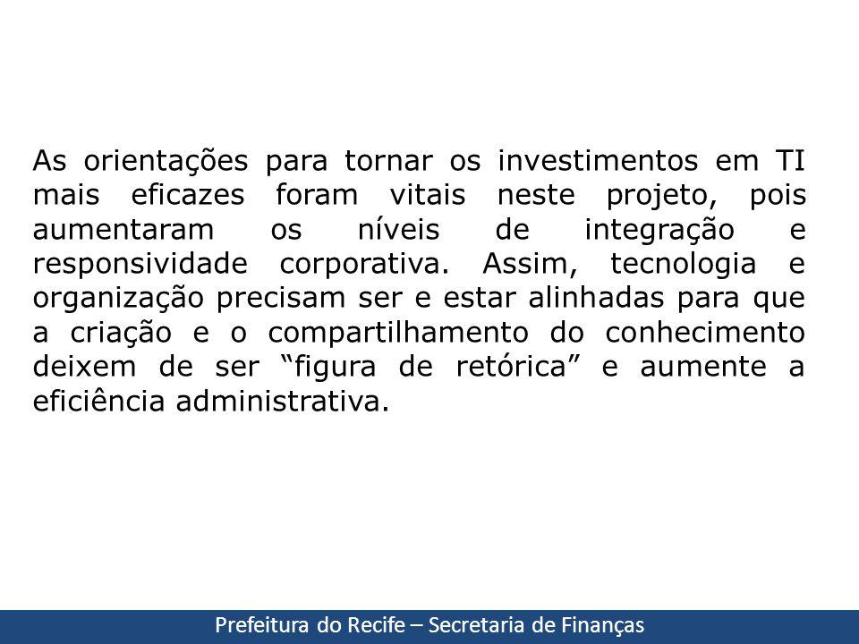 Prefeitura do Recife – Secretaria de Finanças As orientações para tornar os investimentos em TI mais eficazes foram vitais neste projeto, pois aumenta