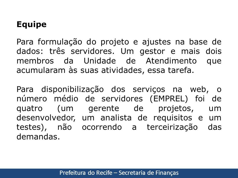 Equipe Prefeitura do Recife – Secretaria de Finanças Para formulação do projeto e ajustes na base de dados: três servidores. Um gestor e mais dois mem