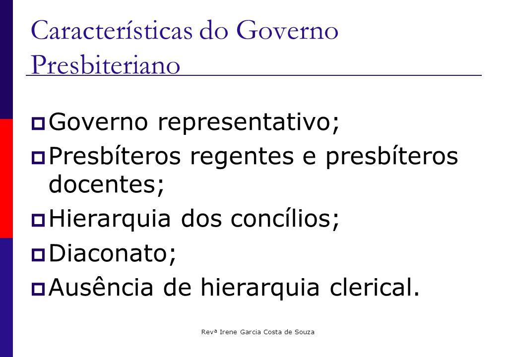 Revª Irene Garcia Costa de Souza Características do Governo Presbiteriano  Governo representativo;  Presbíteros regentes e presbíteros docentes;  Hierarquia dos concílios;  Diaconato;  Ausência de hierarquia clerical.