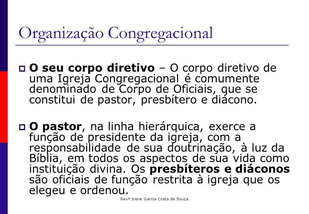 Revª Irene Garcia Costa de Souza Organização Congregacional  O seu corpo diretivo – O corpo diretivo de uma Igreja Congregacional é comumente denominado de Corpo de Oficiais, que se constitui de pastor, presbítero e diácono.
