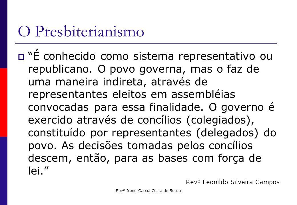 Revª Irene Garcia Costa de Souza O Presbiterianismo  É conhecido como sistema representativo ou republicano.