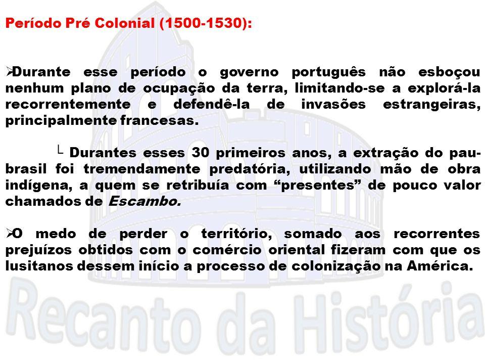 Período Pré Colonial (1500-1530):  Durante esse período o governo português não esboçou nenhum plano de ocupação da terra, limitando-se a explorá-la
