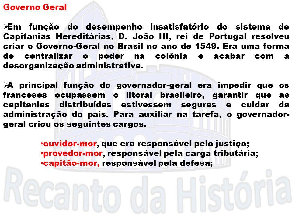 Governo Geral  Em função do desempenho insatisfatório do sistema de Capitanias Hereditárias, D. João III, rei de Portugal resolveu criar o Governo-Ge