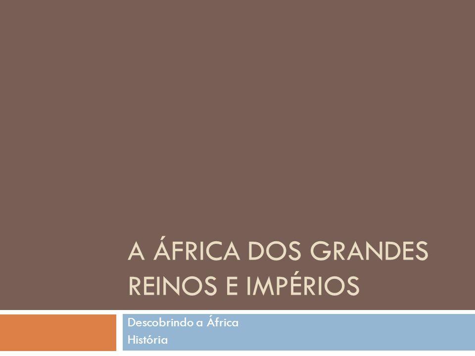 A ÁFRICA DOS GRANDES REINOS E IMPÉRIOS Descobrindo a África História