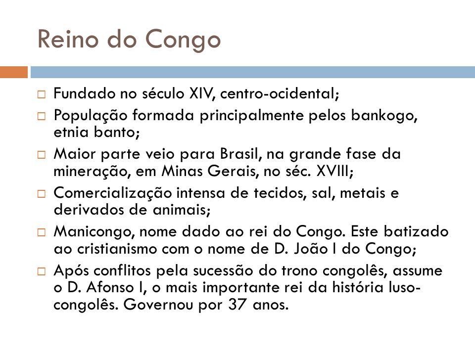 Reino do Congo  Fundado no século XIV, centro-ocidental;  População formada principalmente pelos bankogo, etnia banto;  Maior parte veio para Brasi