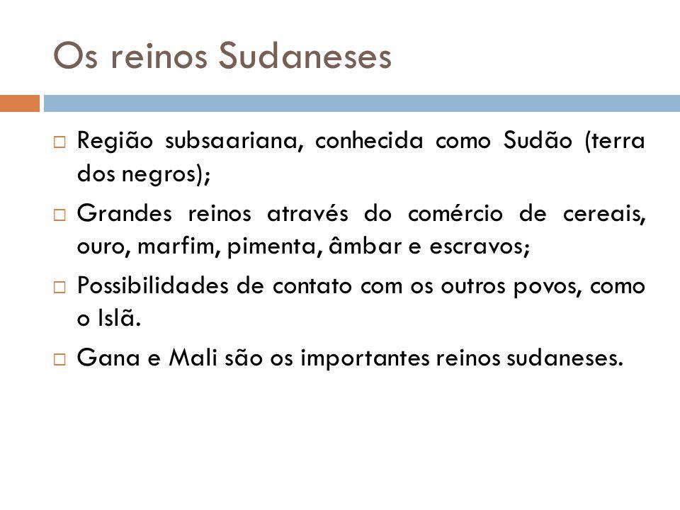 Os reinos Sudaneses  Região subsaariana, conhecida como Sudão (terra dos negros);  Grandes reinos através do comércio de cereais, ouro, marfim, pime