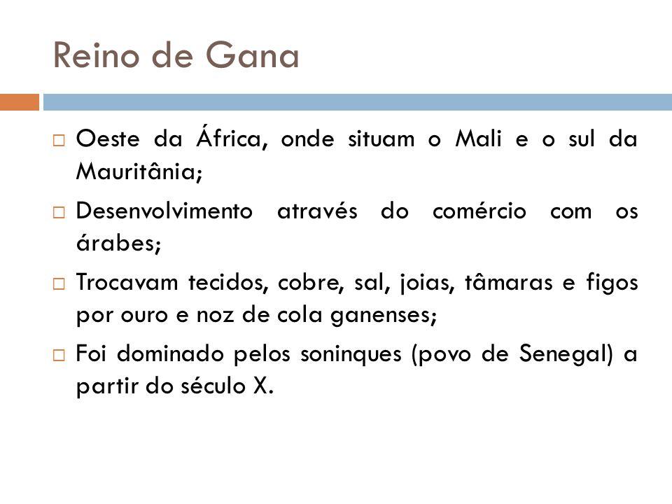 Reino de Gana  Oeste da África, onde situam o Mali e o sul da Mauritânia;  Desenvolvimento através do comércio com os árabes;  Trocavam tecidos, co