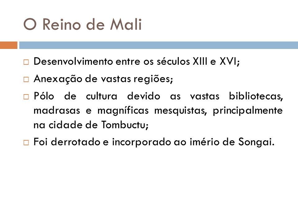 O Reino de Mali  Desenvolvimento entre os séculos XIII e XVI;  Anexação de vastas regiões;  Pólo de cultura devido as vastas bibliotecas, madrasas