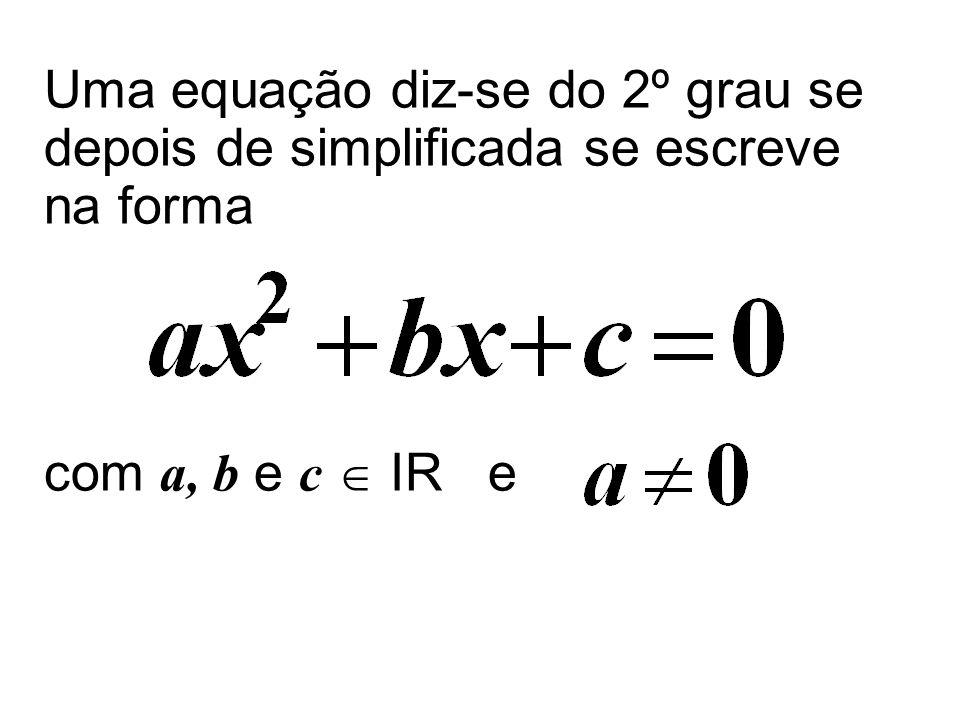 Uma equação diz-se do 2º grau se depois de simplificada se escreve na forma com a, b e c  IR e