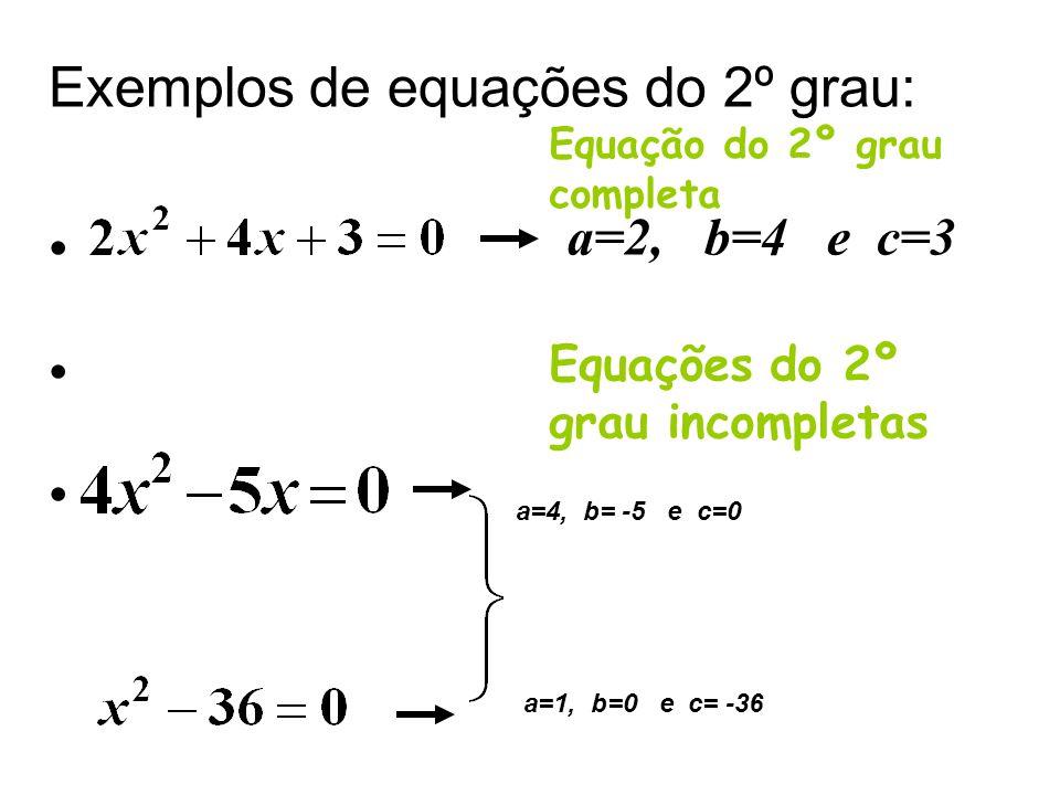 Exemplos de equações do 2º grau: a=2, b=4 e c=3 Equação do 2º grau completa Equações do 2º grau incompletas a=4, b= -5 e c=0 a=1, b=0 e c= -36