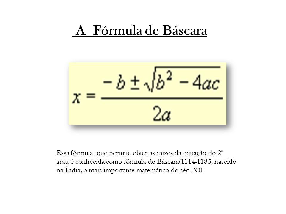 A Fórmula de Báscara Essa fórmula, que permite obter as raízes da equação do 2° grau é conhecida como fórmula de Báscara(1114-1185, nascido na Índia, o mais importante matemático do séc.