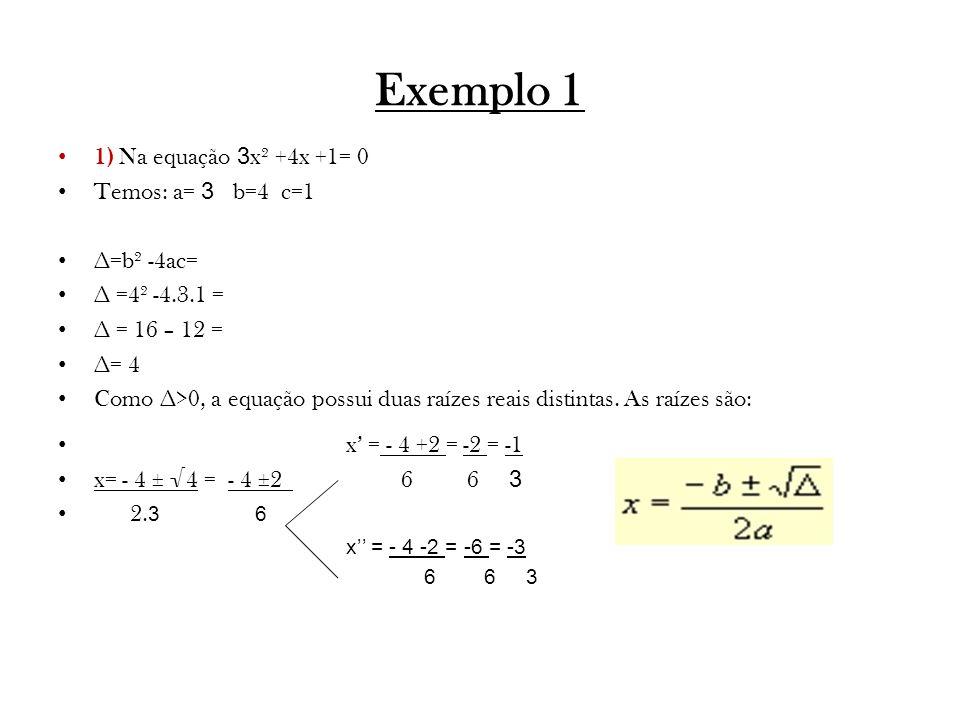 Exemplo 1 1) Na equação 3 x² +4x +1= 0 Temos: a= 3 b=4 c=1 ∆=b² -4ac= ∆ =4² -4.3.1 = ∆ = 16 – 12 = ∆= 4 Como ∆>0, a equação possui duas raízes reais distintas.