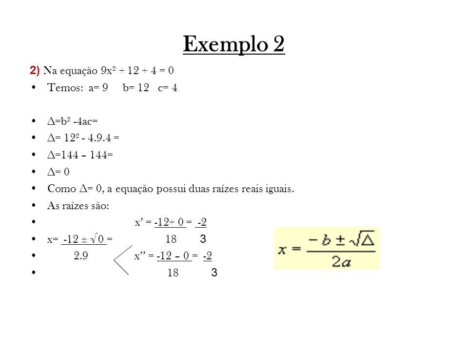Exemplo 2 2) Na equação 9x² + 12 + 4 = 0 Temos: a= 9 b= 12 c= 4 ∆=b² -4ac= ∆= 12² - 4.9.4 = ∆=144 – 144= ∆= 0 Como ∆= 0, a equação possui duas raízes reais iguais.
